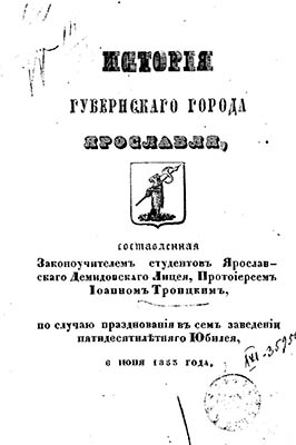 Прот. И. Троицкий, История губернского города Ярославля. Ярославль, 1853.